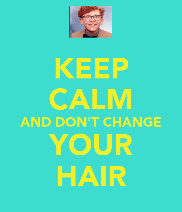 KEEP CALM AND DON'T CHANGE YOUR HAIR