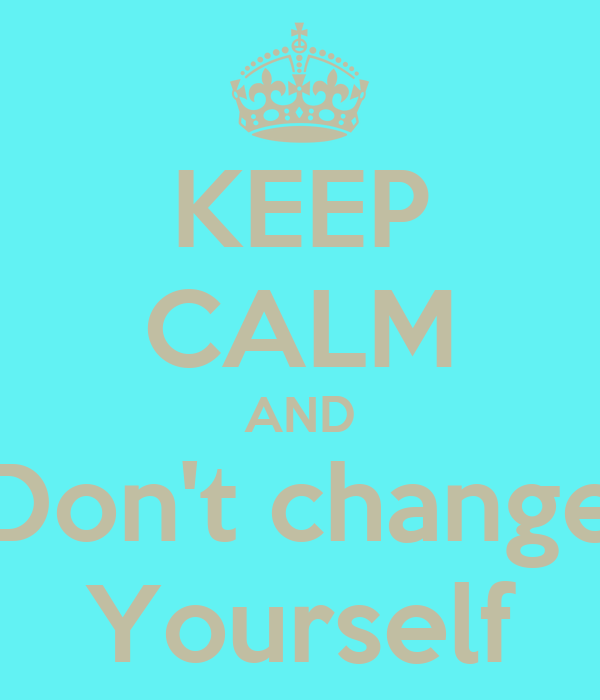 KEEP CALM AND Don't change Yourself