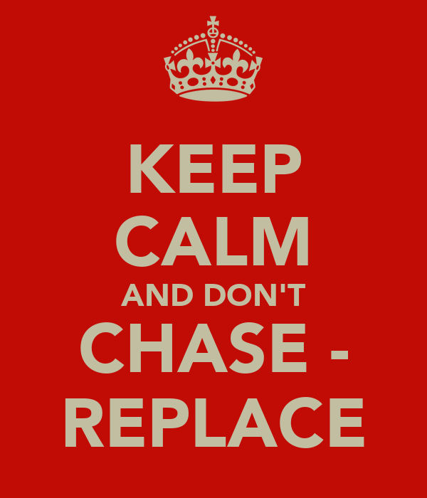 KEEP CALM AND DON'T CHASE - REPLACE