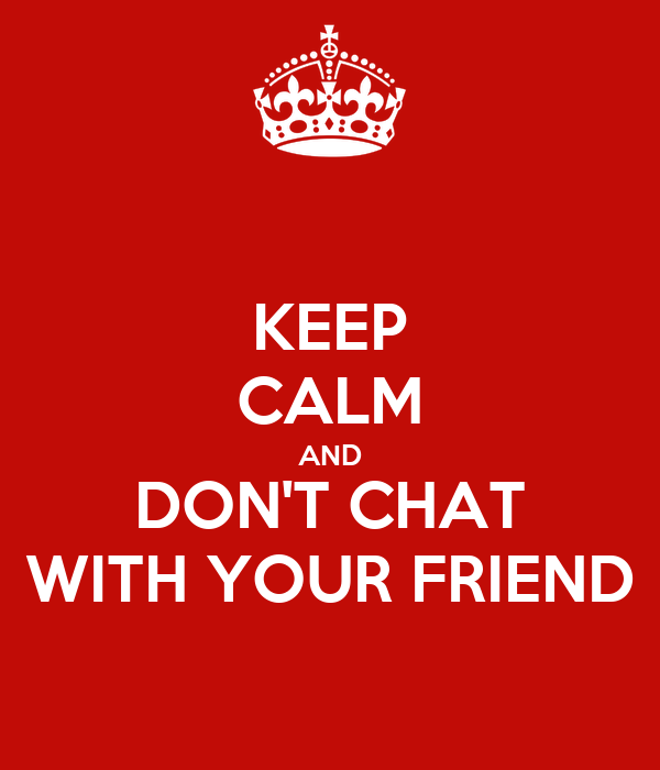 KEEP CALM AND DON'T CHAT WITH YOUR FRIEND