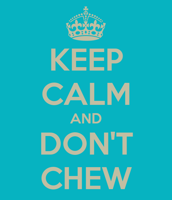 KEEP CALM AND DON'T CHEW