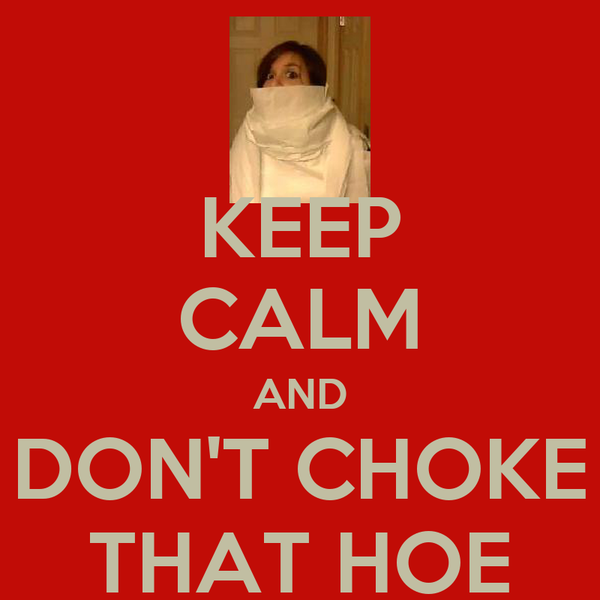 KEEP CALM AND DON'T CHOKE THAT HOE