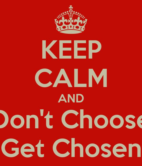 KEEP CALM AND Don't Choose Get Chosen