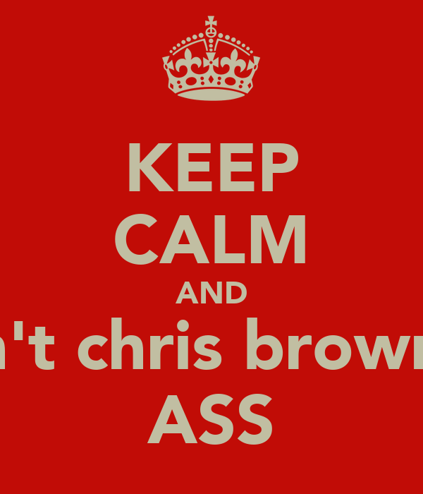 KEEP CALM AND Don't chris brown he ASS