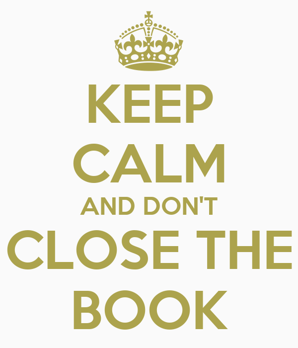 KEEP CALM AND DON'T CLOSE THE BOOK