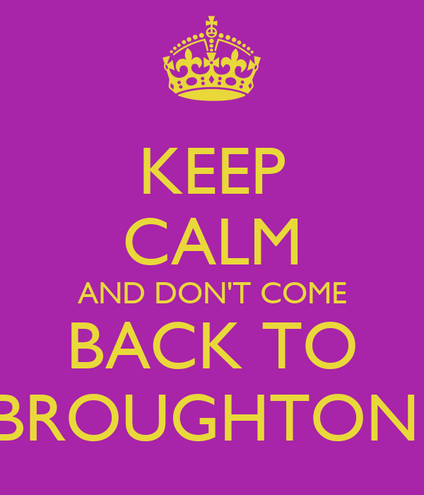 KEEP CALM AND DON'T COME BACK TO BROUGHTON!
