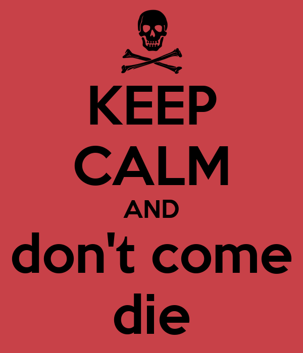 KEEP CALM AND don't come die