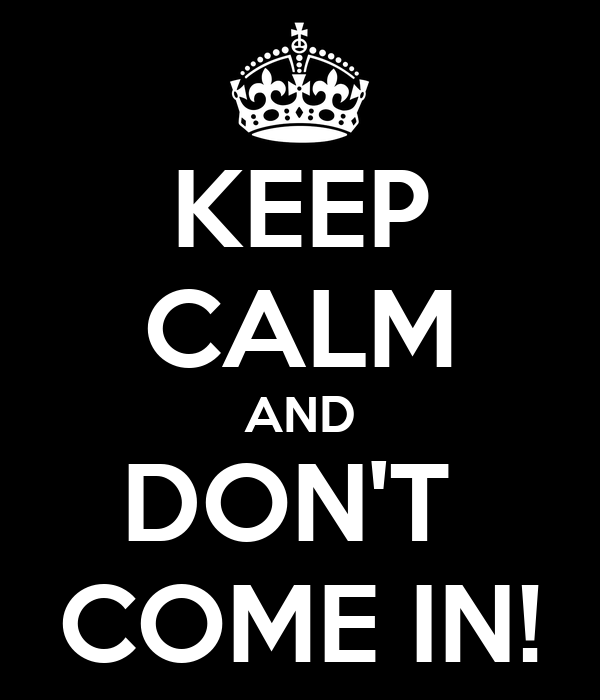 KEEP CALM AND DON'T  COME IN!