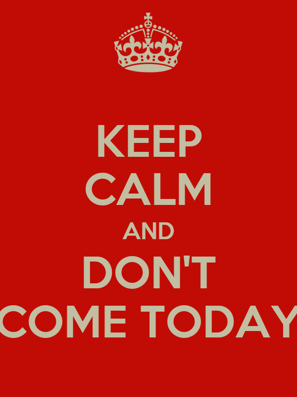 KEEP CALM AND DON'T COME TODAY