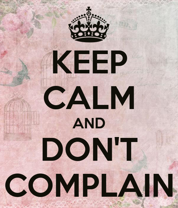 KEEP CALM AND DON'T COMPLAIN