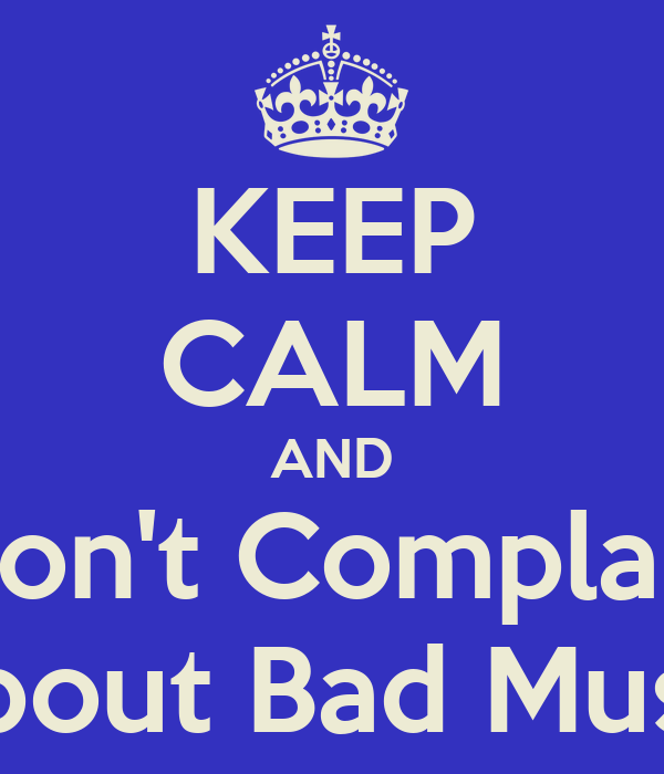 KEEP CALM AND Don't Complain About Bad Music