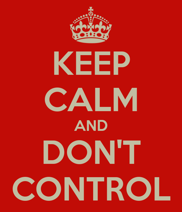 KEEP CALM AND DON'T CONTROL
