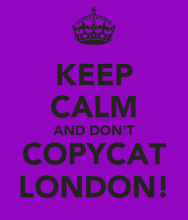 KEEP CALM AND DON'T COPYCAT LONDON!