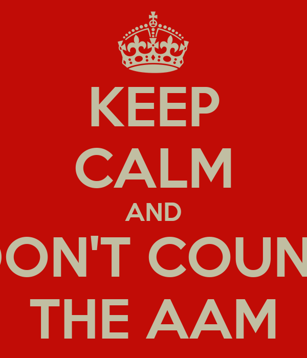 KEEP CALM AND DON'T COUNT THE AAM