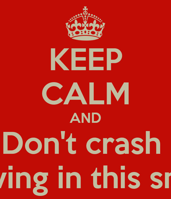 KEEP CALM AND Don't crash  Driving in this snow