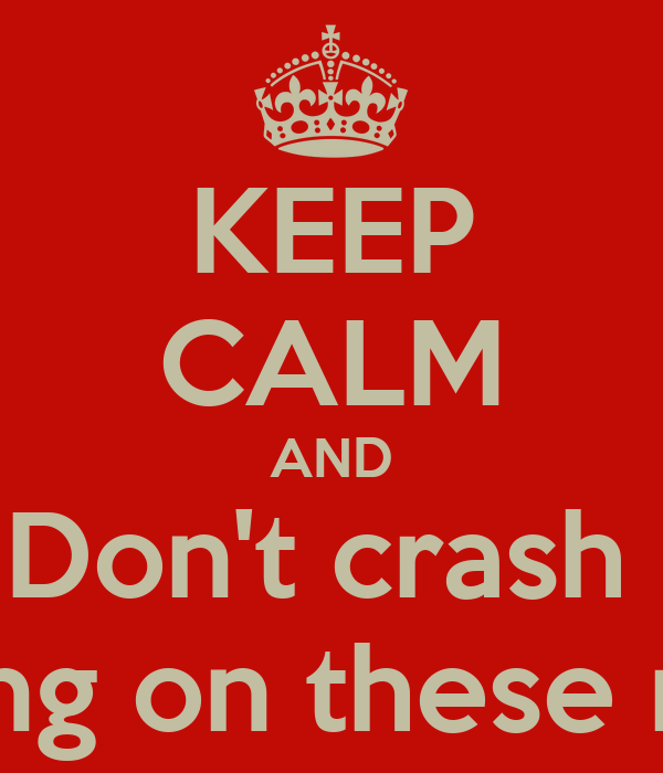 KEEP CALM AND Don't crash  Driving on these roads