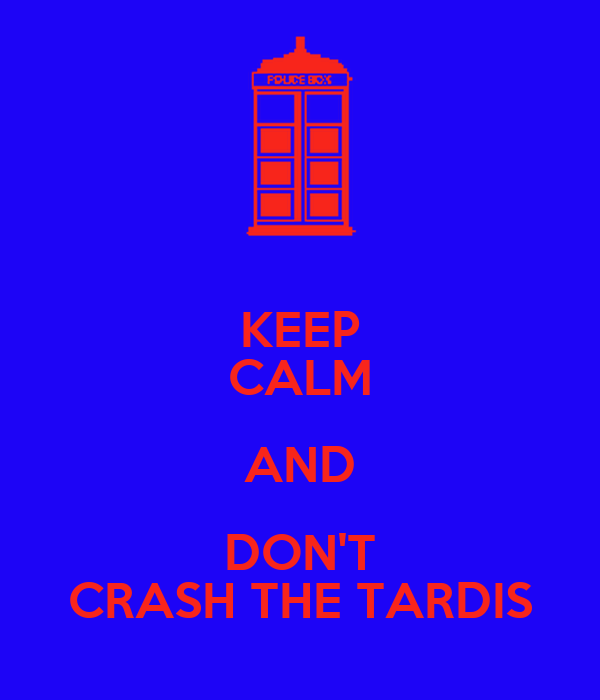 KEEP CALM AND DON'T CRASH THE TARDIS