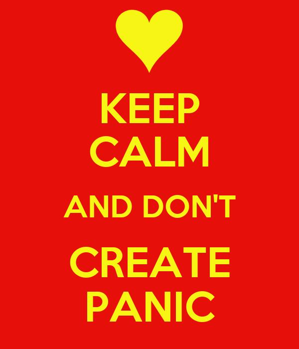 KEEP CALM AND DON'T CREATE PANIC