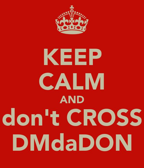 KEEP CALM AND don't CROSS DMdaDON
