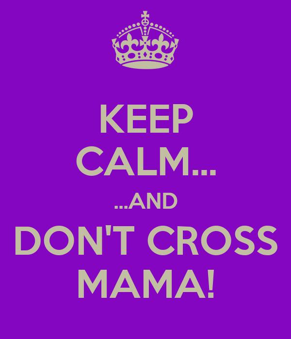 KEEP CALM... ...AND DON'T CROSS MAMA!