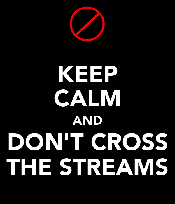KEEP CALM AND DON'T CROSS THE STREAMS