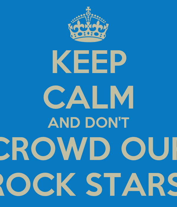 KEEP CALM AND DON'T CROWD OUR ROCK STARS!
