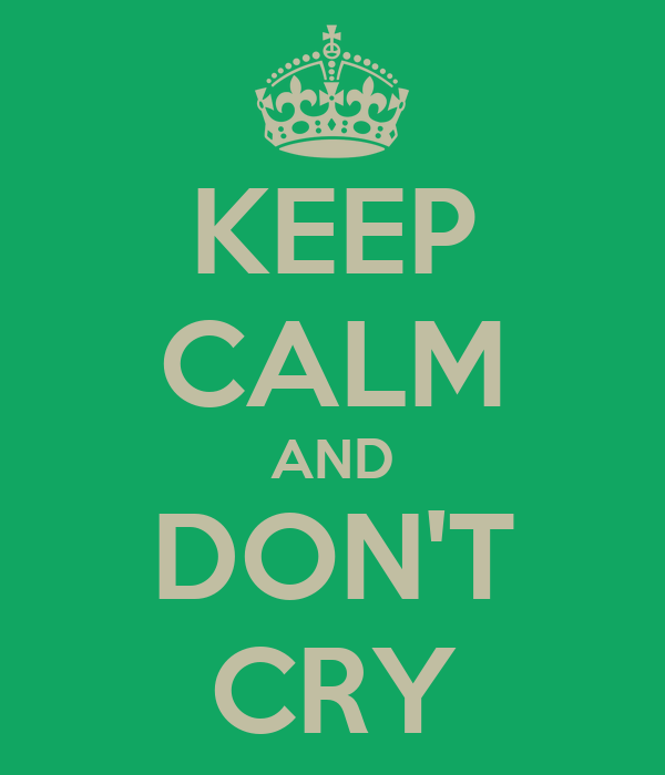 KEEP CALM AND DON'T CRY