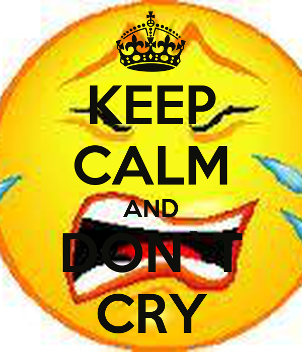 KEEP CALM AND DON`T CRY