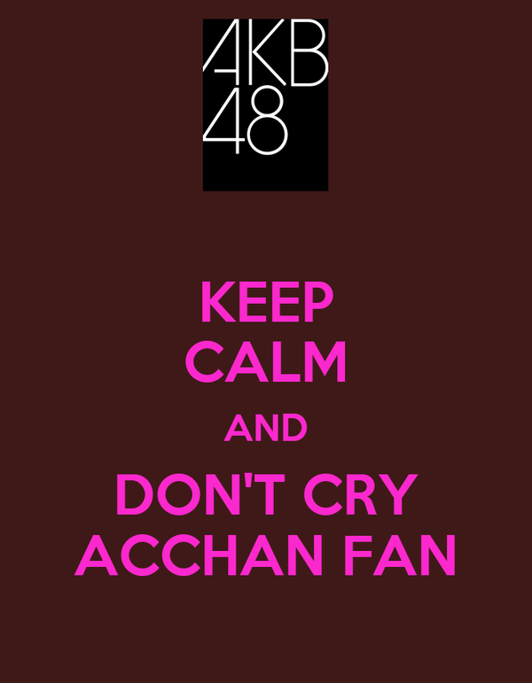 KEEP CALM AND DON'T CRY ACCHAN FAN