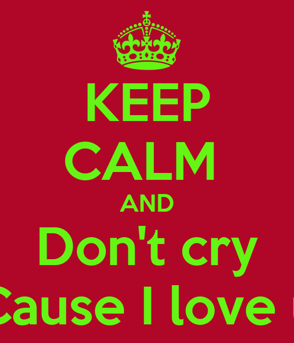 KEEP CALM  AND Don't cry Cause I love u