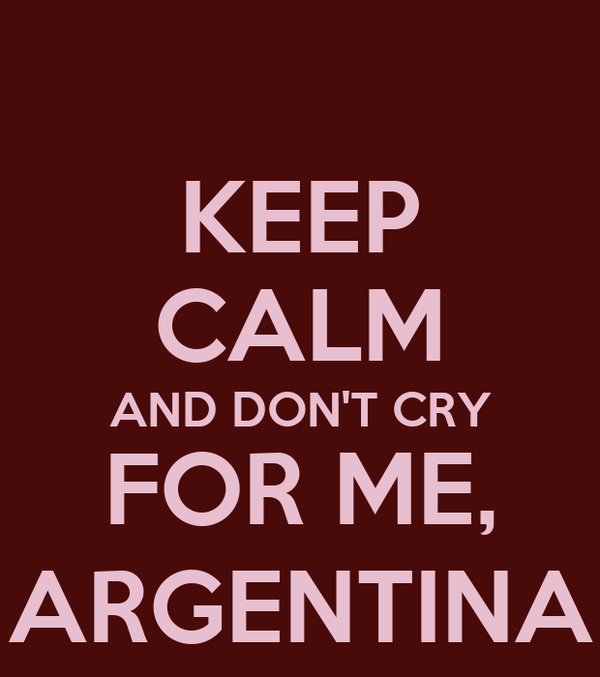 KEEP CALM AND DON'T CRY FOR ME, ARGENTINA