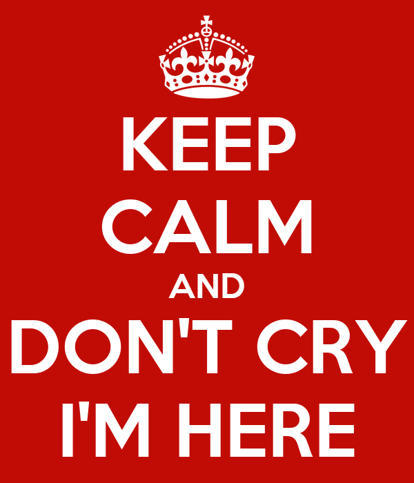KEEP CALM AND DON'T CRY I'M HERE