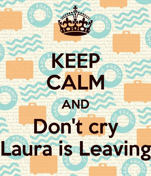 KEEP CALM AND Don't cry Laura is Leaving