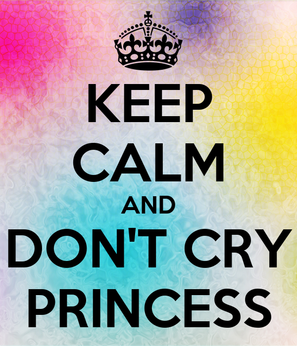 KEEP CALM AND DON'T CRY PRINCESS