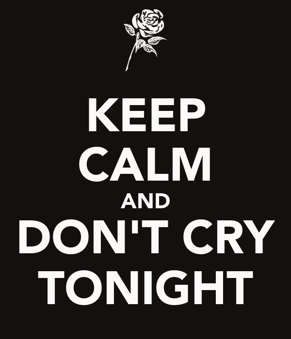 KEEP CALM AND DON'T CRY TONIGHT