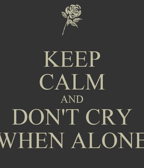 KEEP CALM AND DON'T CRY WHEN ALONE