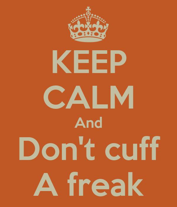 KEEP CALM And Don't cuff A freak