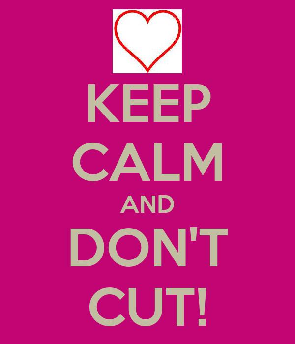 KEEP CALM AND DON'T CUT!