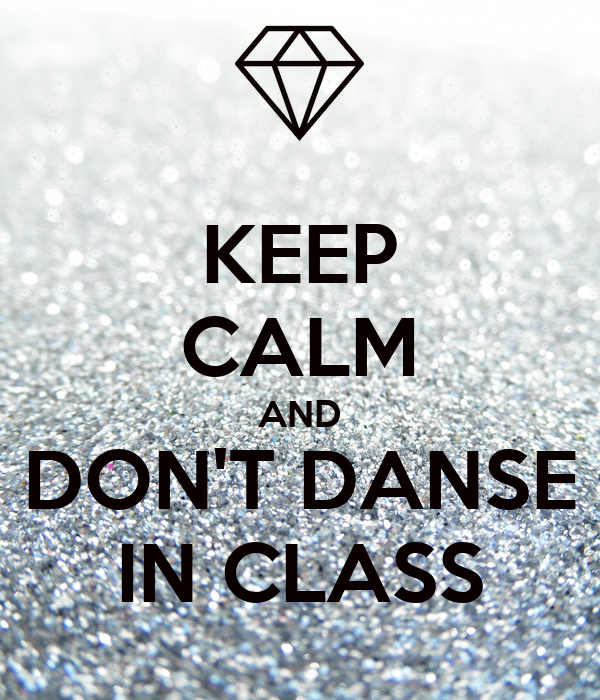 KEEP CALM AND DON'T DANSE IN CLASS