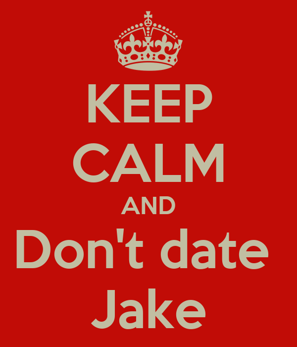 KEEP CALM AND Don't date  Jake