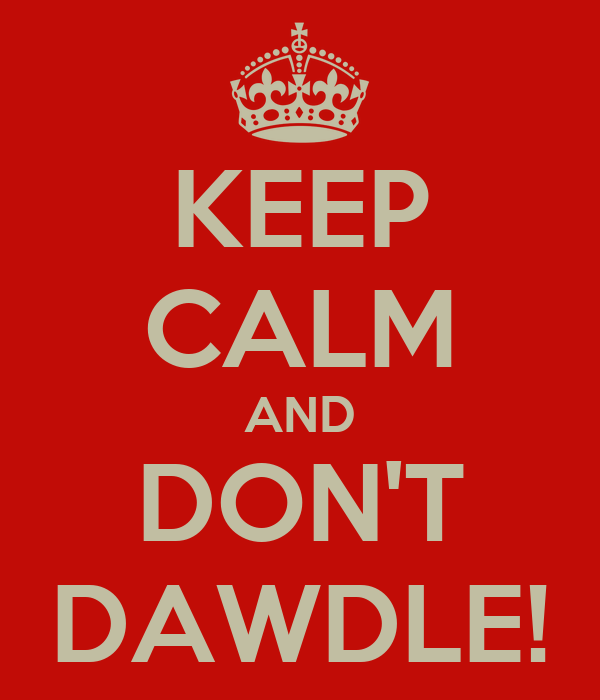 KEEP CALM AND DON'T DAWDLE!