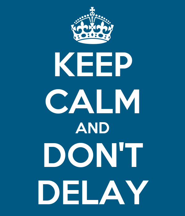 KEEP CALM AND DON'T DELAY