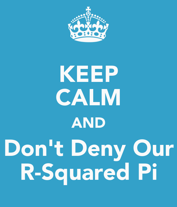 KEEP CALM AND Don't Deny Our R-Squared Pi