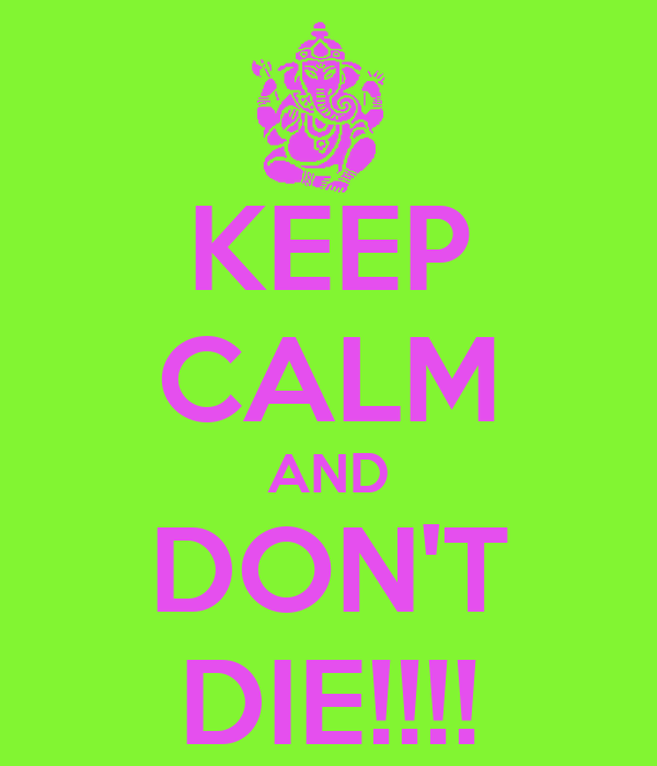 KEEP CALM AND DON'T DIE!!!!