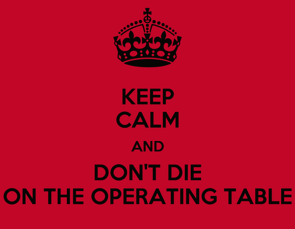 KEEP CALM AND DON'T DIE ON THE OPERATING TABLE