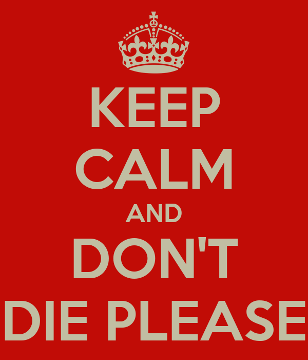KEEP CALM AND DON'T DIE PLEASE