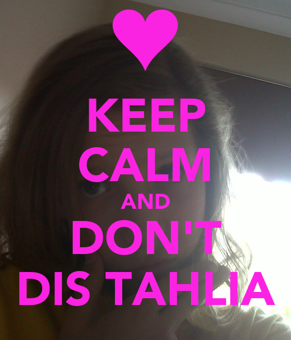 KEEP CALM AND DON'T DIS TAHLIA
