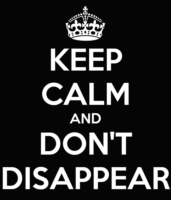 KEEP CALM AND DON'T DISAPPEAR