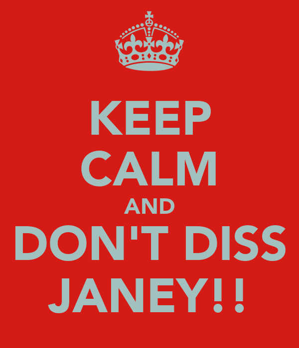 KEEP CALM AND DON'T DISS JANEY!!