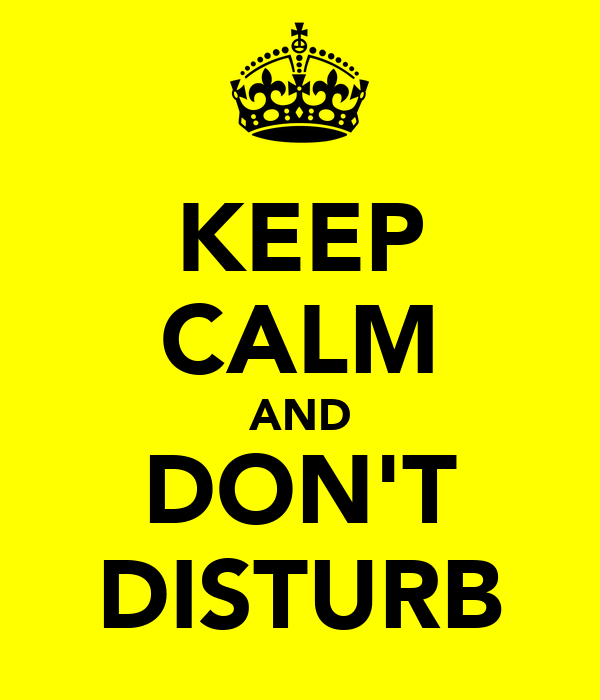 KEEP CALM AND DON'T DISTURB